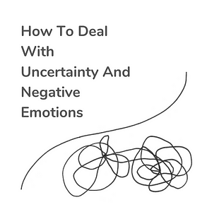 how to deal with uncertainty and negative emotions