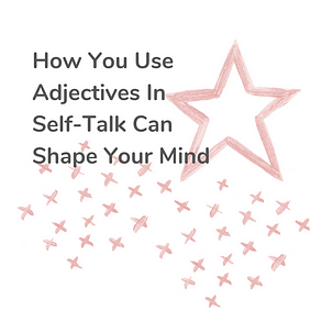 how you use adjective in self talk can shape your mind